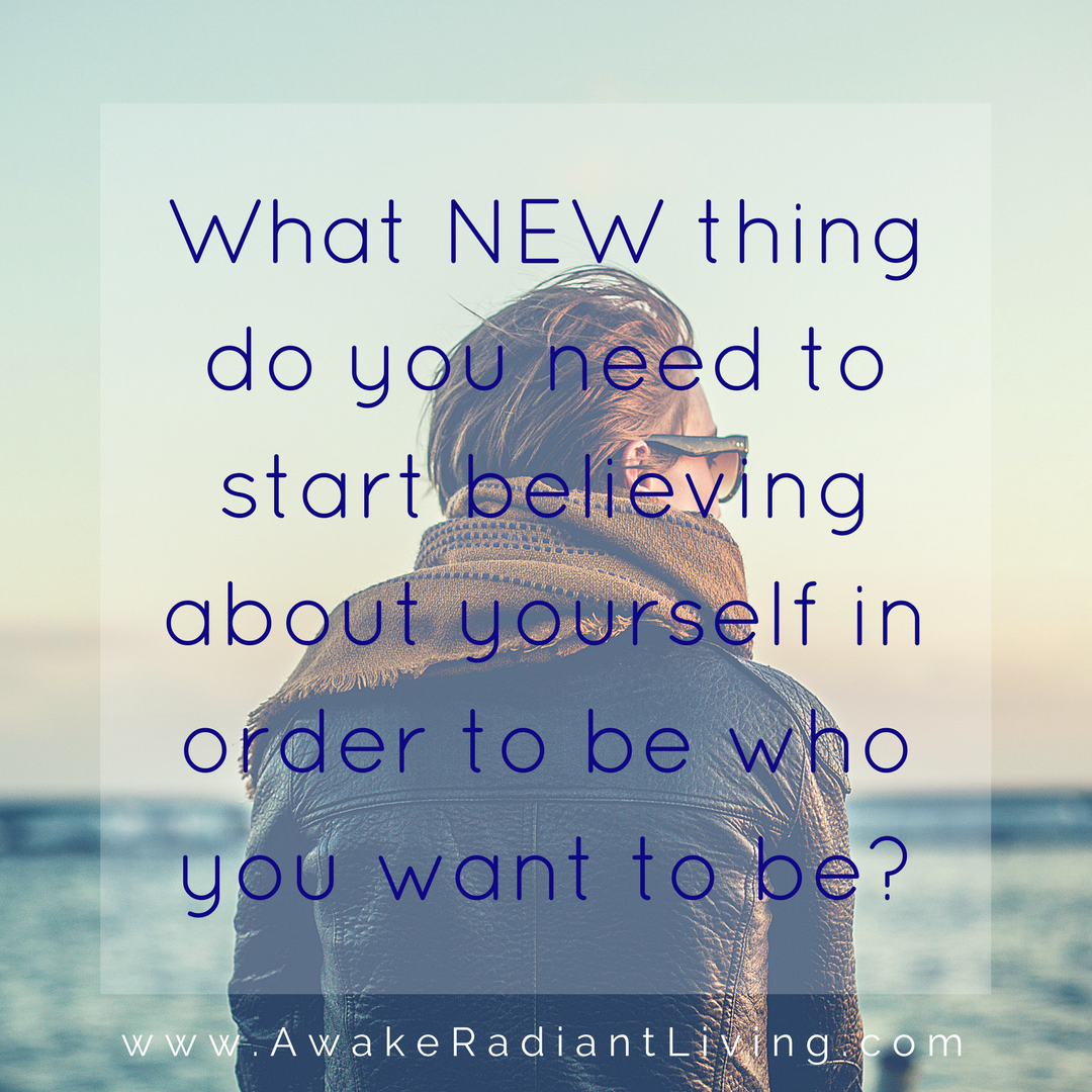 What NEW thing do you need to start believing about yourself in order to be who you wat to be_1 (1)